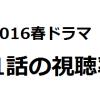 2016年春ドラマ1話目放送終了!視聴率と感想について!